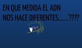 EN QUE MEDIDA EL ADN NOS HACE DIFERENTES