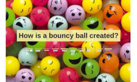 How is a bouncy ball created?