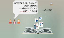 DIFICULTADES PARA EL PROCESO DE INTREGACIÓN EN AMERICA LATIN