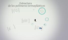 Copy of ESTRUCTURA DE LOS POLIMEROS TERMOPLASTICOS