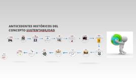 Copy of ANTECEDENTES HISTÓRICOS DEL CONCEPTO DE SUSTENTABILIDAD