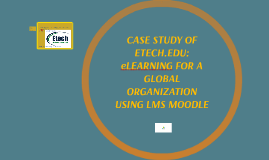 CASE STUDY OF ETECH.EDU: eLEARNING FOR A GLOBAL ORGANIZATION