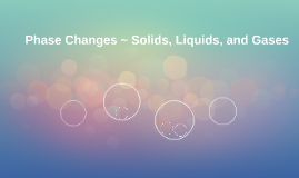 Phase Changes ~ Solids, Liquids, and Gases