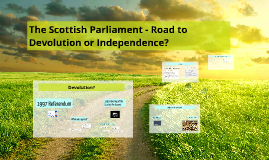 The Scottish Parliament- Road to Devolution or Independence?