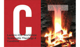 Lecture #10: Worldview, Systematic Theology and Cavetime