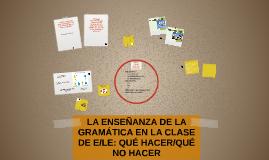 LA ENSEÑANZA DE LA GRAMÁTICA EN LA CLASE DE E/LE: QUÉ HACER/