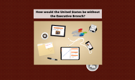 How Would the United States be without the Executive Branch?