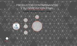 PRODUCTOS CONTAMINANTES Y SU DISPOSICION FINAL