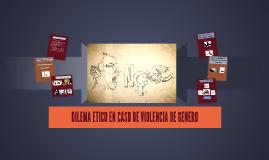 DILEMA ETICO EN CASO DE VIOLENCIA DE GENERO
